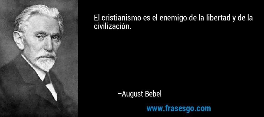 El cristianismo es el enemigo de la libertad y de la civilización. – August Bebel