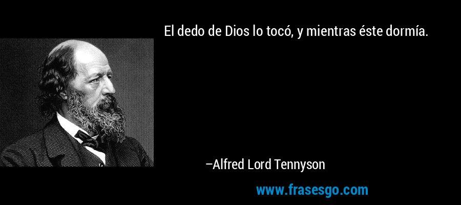 El dedo de Dios lo tocó, y mientras éste dormía. – Alfred Lord Tennyson