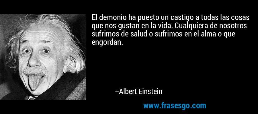 El demonio ha puesto un castigo a todas las cosas que nos gustan en la vida. Cualquiera de nosotros sufrimos de salud o sufrimos en el alma o que engordan. – Albert Einstein