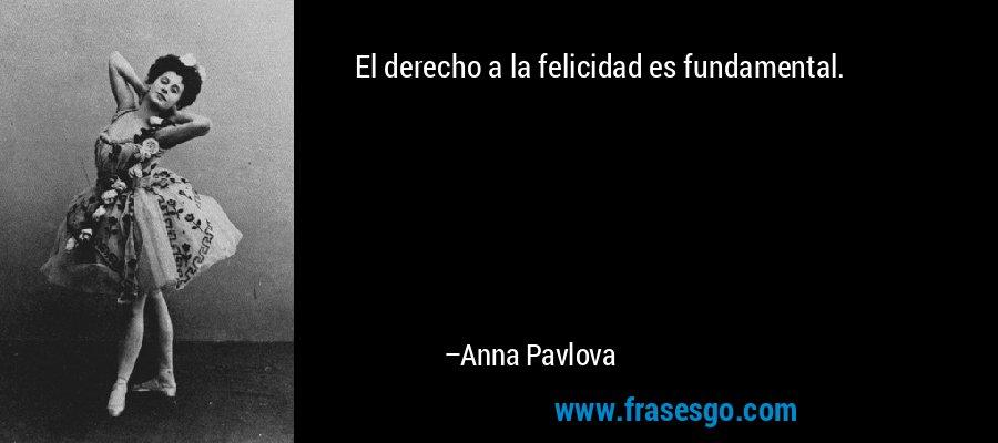 El derecho a la felicidad es fundamental. – Anna Pavlova