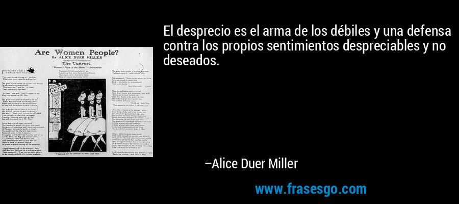 El desprecio es el arma de los débiles y una defensa contra los propios sentimientos despreciables y no deseados. – Alice Duer Miller