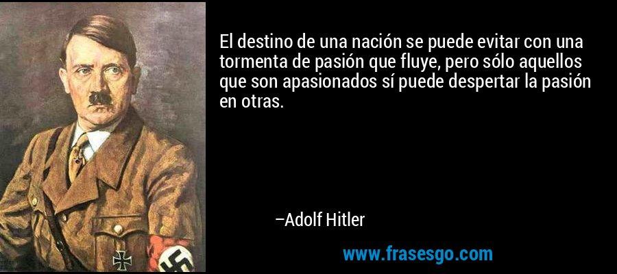 El destino de una nación se puede evitar con una tormenta de pasión que fluye, pero sólo aquellos que son apasionados sí puede despertar la pasión en otras. – Adolf Hitler