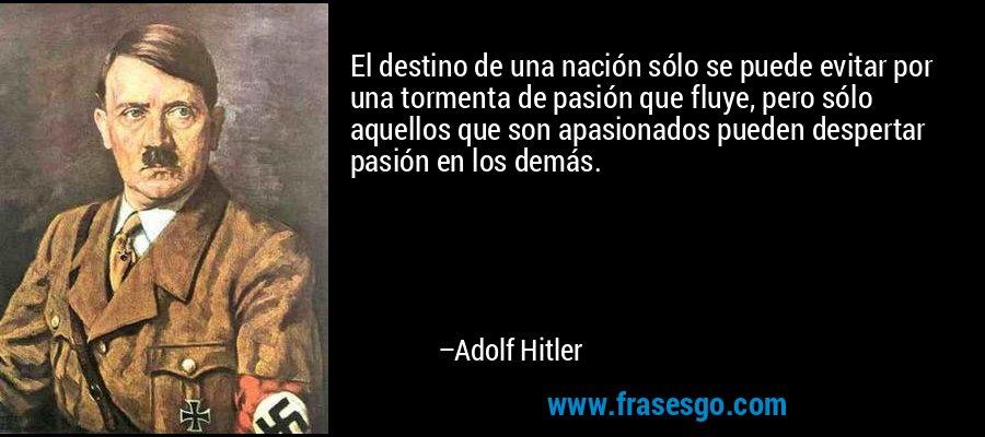 El destino de una nación sólo se puede evitar por una tormenta de pasión que fluye, pero sólo aquellos que son apasionados pueden despertar pasión en los demás. – Adolf Hitler