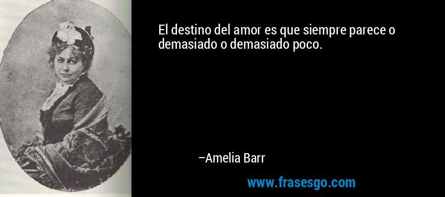 El destino del amor es que siempre parece o demasiado o demasiado poco. – Amelia Barr