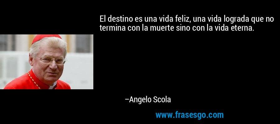 El destino es una vida feliz, una vida lograda que no termina con la muerte sino con la vida eterna. – Angelo Scola