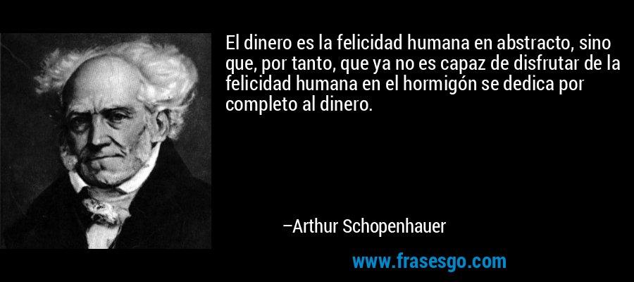 El dinero es la felicidad humana en abstracto, sino que, por tanto, que ya no es capaz de disfrutar de la felicidad humana en el hormigón se dedica por completo al dinero. – Arthur Schopenhauer