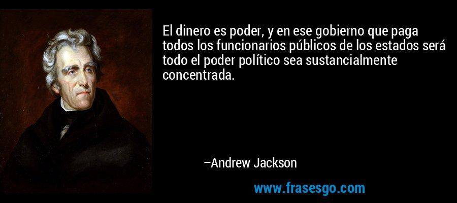 El dinero es poder, y en ese gobierno que paga todos los funcionarios públicos de los estados será todo el poder político sea sustancialmente concentrada. – Andrew Jackson