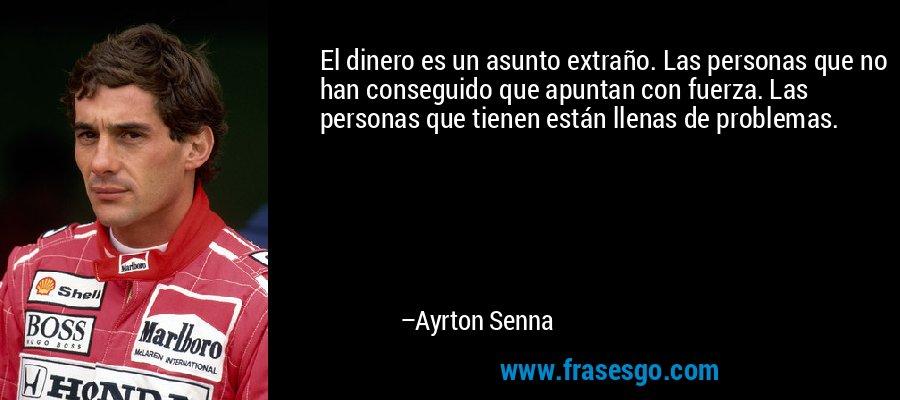 El dinero es un asunto extraño. Las personas que no han conseguido que apuntan con fuerza. Las personas que tienen están llenas de problemas. – Ayrton Senna