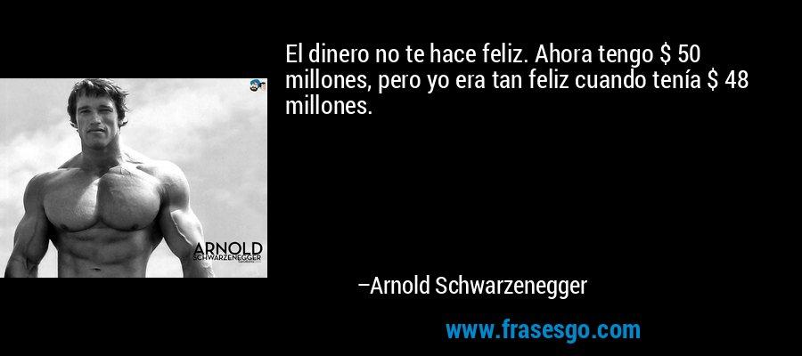 El dinero no te hace feliz. Ahora tengo $ 50 millones, pero yo era tan feliz cuando tenía $ 48 millones. – Arnold Schwarzenegger