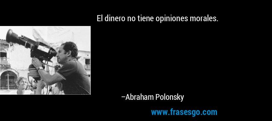 El dinero no tiene opiniones morales. – Abraham Polonsky