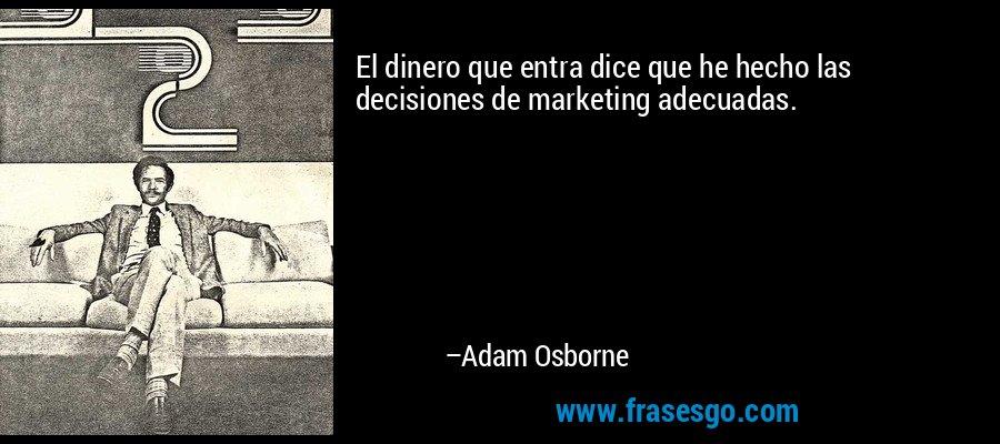 El dinero que entra dice que he hecho las decisiones de marketing adecuadas. – Adam Osborne