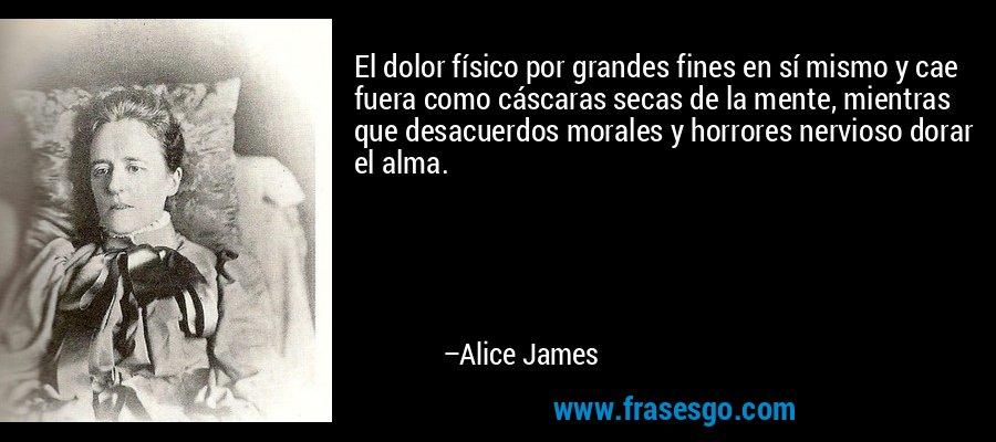 El dolor físico por grandes fines en sí mismo y cae fuera como cáscaras secas de la mente, mientras que desacuerdos morales y horrores nervioso dorar el alma. – Alice James