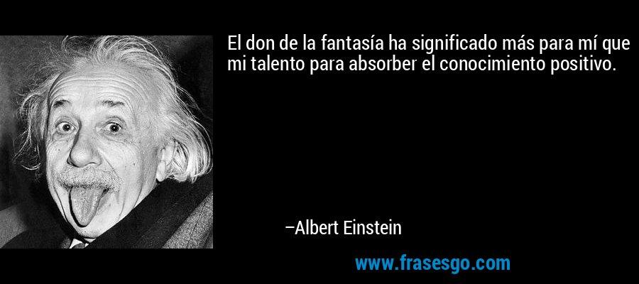 El don de la fantasía ha significado más para mí que mi talento para absorber el conocimiento positivo. – Albert Einstein