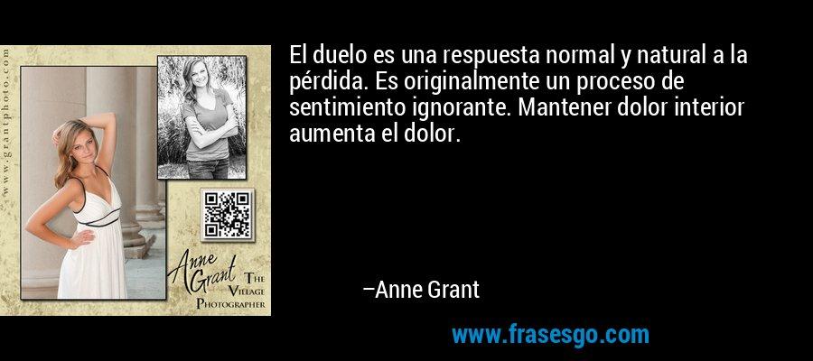 El duelo es una respuesta normal y natural a la pérdida. Es originalmente un proceso de sentimiento ignorante. Mantener dolor interior aumenta el dolor. – Anne Grant
