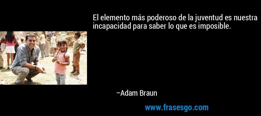El elemento más poderoso de la juventud es nuestra incapacidad para saber lo que es imposible. – Adam Braun