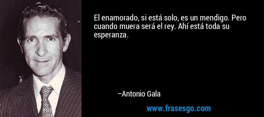 El enamorado, si está solo, es un mendigo. Pero cuando muera será el rey. Ahí está toda su esperanza. – Antonio Gala