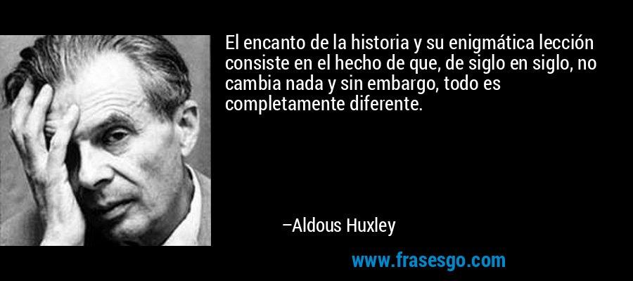 El encanto de la historia y su enigmática lección consiste en el hecho de que, de siglo en siglo, no cambia nada y sin embargo, todo es completamente diferente. – Aldous Huxley