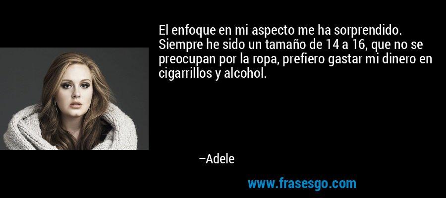 El enfoque en mi aspecto me ha sorprendido. Siempre he sido un tamaño de 14 a 16, que no se preocupan por la ropa, prefiero gastar mi dinero en cigarrillos y alcohol. – Adele