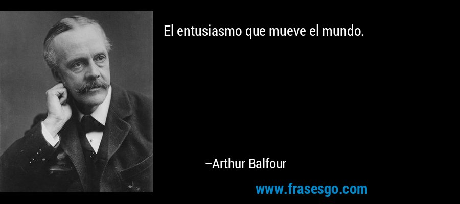 El entusiasmo que mueve el mundo. – Arthur Balfour