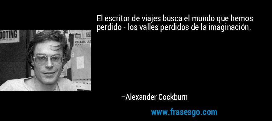 El escritor de viajes busca el mundo que hemos perdido - los valles perdidos de la imaginación. – Alexander Cockburn