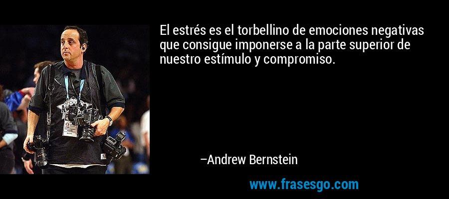 El estrés es el torbellino de emociones negativas que consigue imponerse a la parte superior de nuestro estímulo y compromiso. – Andrew Bernstein