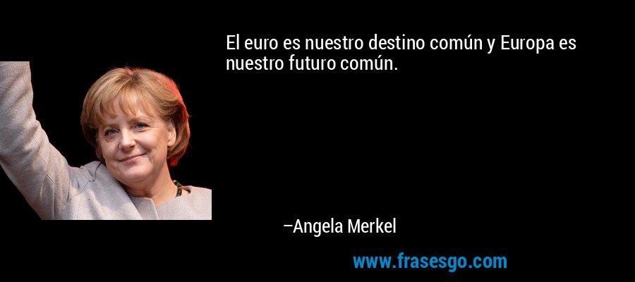 El euro es nuestro destino común y Europa es nuestro futuro común. – Angela Merkel