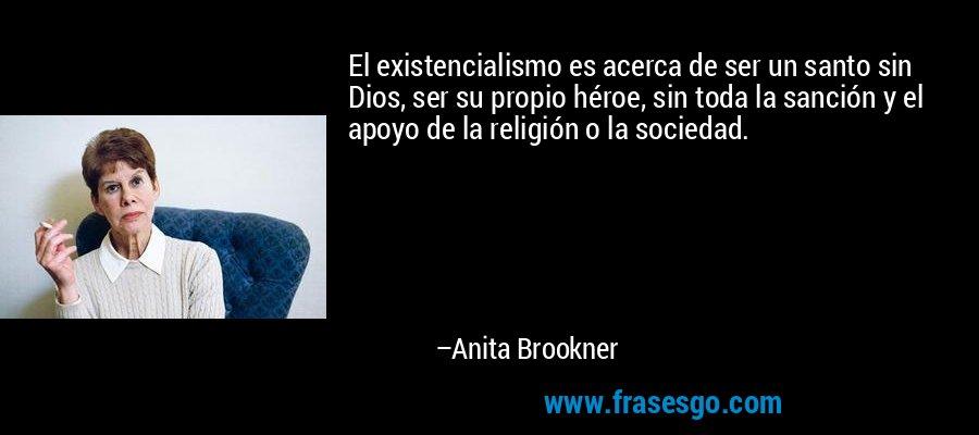 El existencialismo es acerca de ser un santo sin Dios, ser su propio héroe, sin toda la sanción y el apoyo de la religión o la sociedad. – Anita Brookner