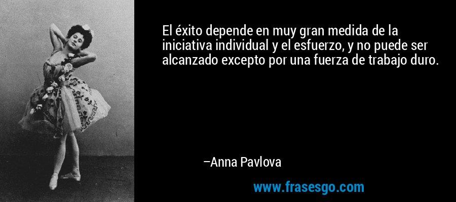 El éxito depende en muy gran medida de la iniciativa individual y el esfuerzo, y no puede ser alcanzado excepto por una fuerza de trabajo duro. – Anna Pavlova