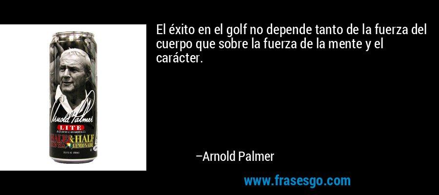 El éxito en el golf no depende tanto de la fuerza del cuerpo que sobre la fuerza de la mente y el carácter. – Arnold Palmer