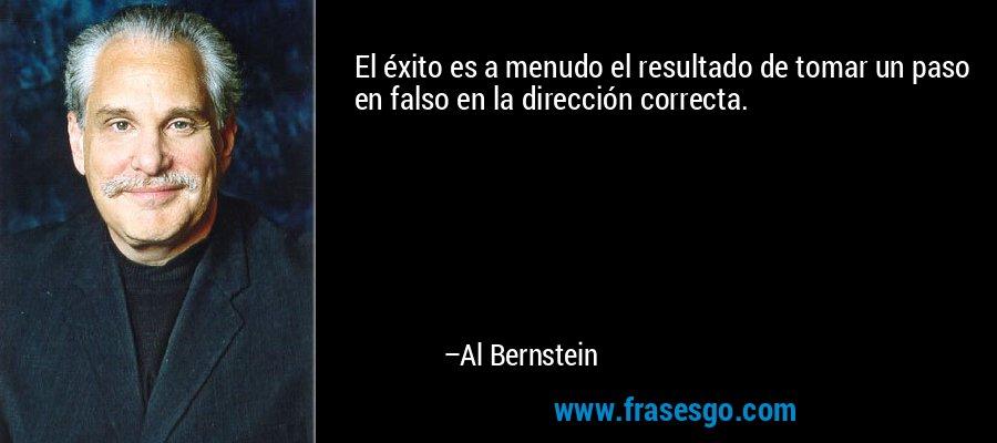 El éxito es a menudo el resultado de tomar un paso en falso en la dirección correcta. – Al Bernstein