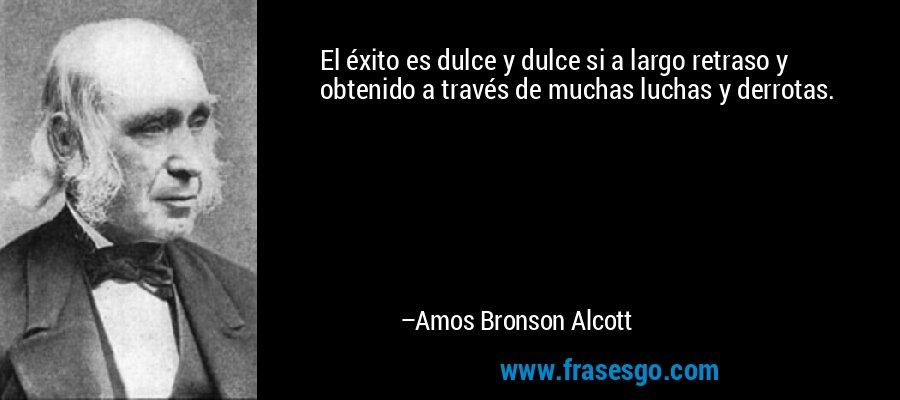 El éxito es dulce y dulce si a largo retraso y obtenido a través de muchas luchas y derrotas. – Amos Bronson Alcott