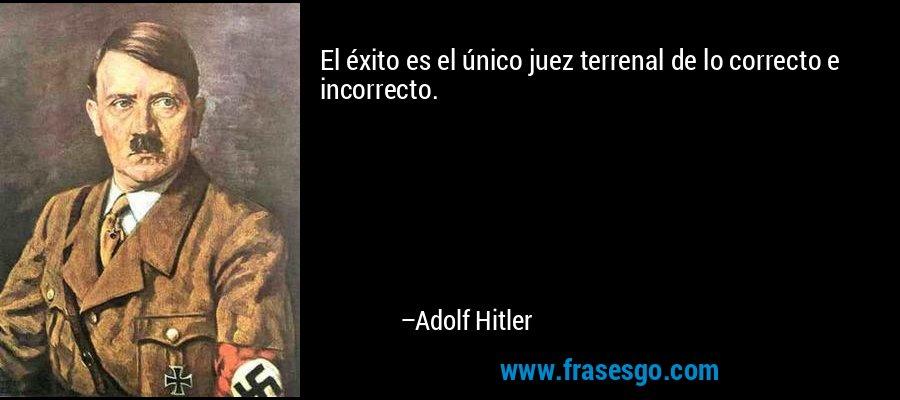 El éxito es el único juez terrenal de lo correcto e incorrecto. – Adolf Hitler