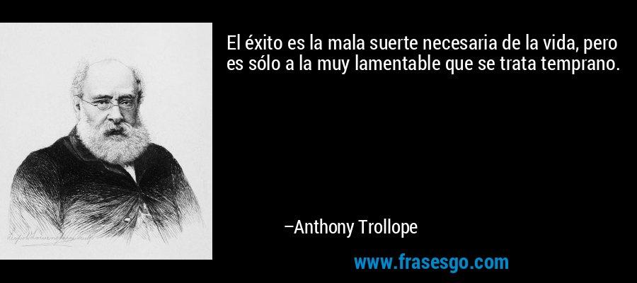 El éxito es la mala suerte necesaria de la vida, pero es sólo a la muy lamentable que se trata temprano. – Anthony Trollope