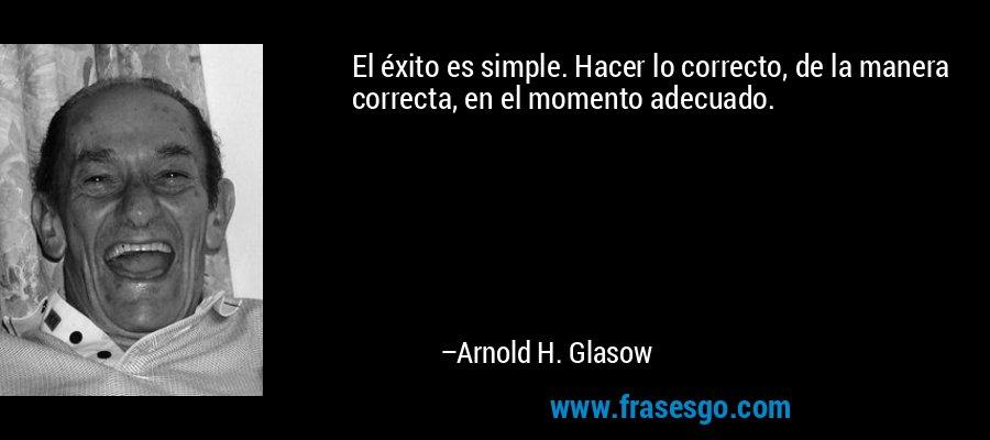 El éxito es simple. Hacer lo correcto, de la manera correcta, en el momento adecuado. – Arnold H. Glasow