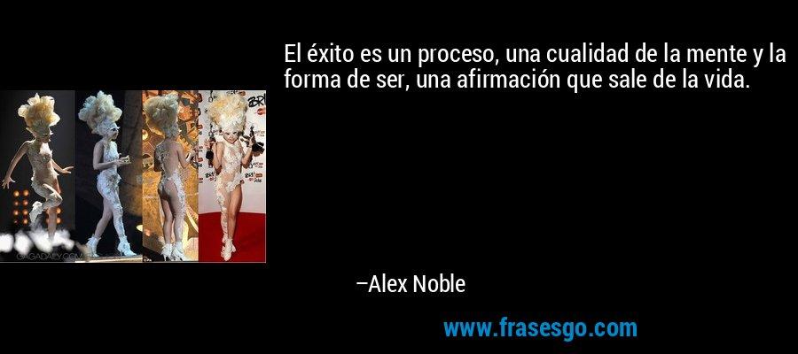 El éxito es un proceso, una cualidad de la mente y la forma de ser, una afirmación que sale de la vida. – Alex Noble