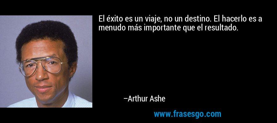 El éxito es un viaje, no un destino. El hacerlo es a menudo más importante que el resultado. – Arthur Ashe