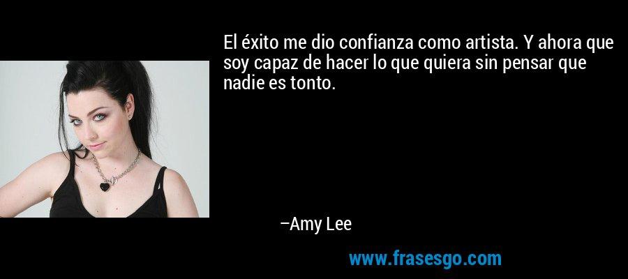 El éxito me dio confianza como artista. Y ahora que soy capaz de hacer lo que quiera sin pensar que nadie es tonto. – Amy Lee