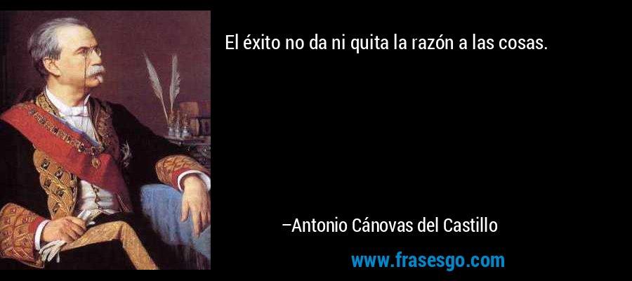 El éxito no da ni quita la razón a las cosas. – Antonio Cánovas del Castillo