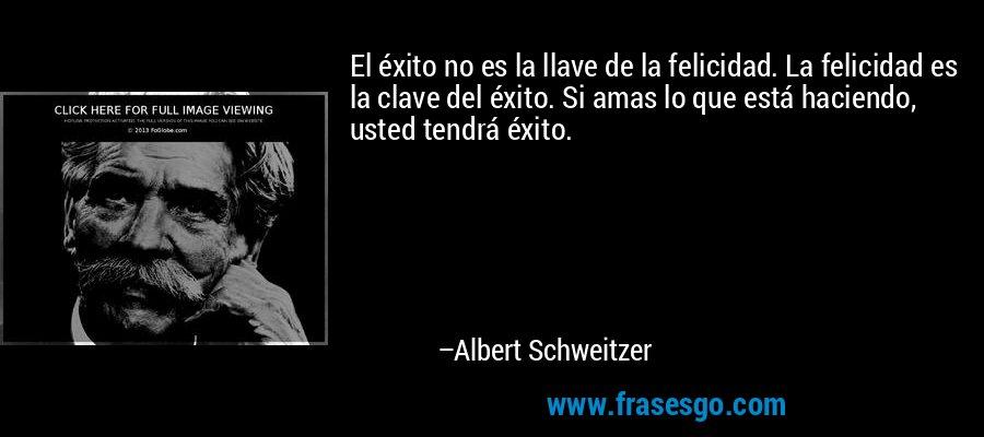 El éxito no es la llave de la felicidad. La felicidad es la clave del éxito. Si amas lo que está haciendo, usted tendrá éxito. – Albert Schweitzer
