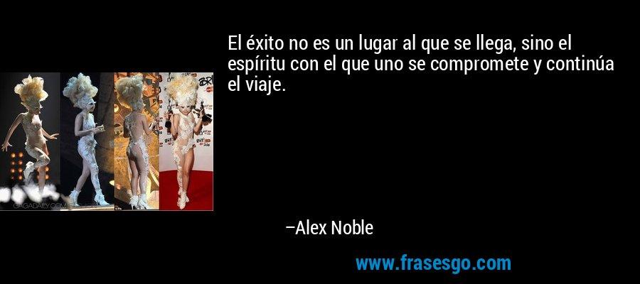 El éxito no es un lugar al que se llega, sino el espíritu con el que uno se compromete y continúa el viaje. – Alex Noble