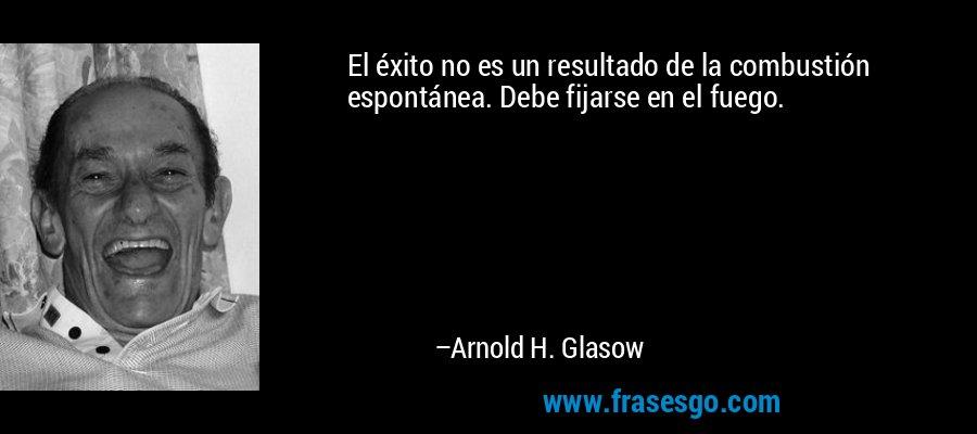 El éxito no es un resultado de la combustión espontánea. Debe fijarse en el fuego. – Arnold H. Glasow