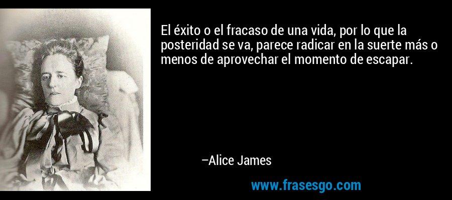 El éxito o el fracaso de una vida, por lo que la posteridad se va, parece radicar en la suerte más o menos de aprovechar el momento de escapar. – Alice James