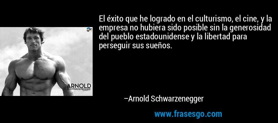 El éxito que he logrado en el culturismo, el cine, y la empresa no hubiera sido posible sin la generosidad del pueblo estadounidense y la libertad para perseguir sus sueños. – Arnold Schwarzenegger