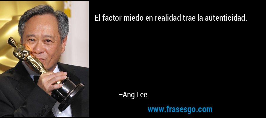 El factor miedo en realidad trae la autenticidad. – Ang Lee