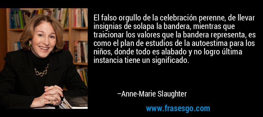 El falso orgullo de la celebración perenne, de llevar insignias de solapa la bandera, mientras que traicionar los valores que la bandera representa, es como el plan de estudios de la autoestima para los niños, donde todo es alabado y no logro última instancia tiene un significado. – Anne-Marie Slaughter