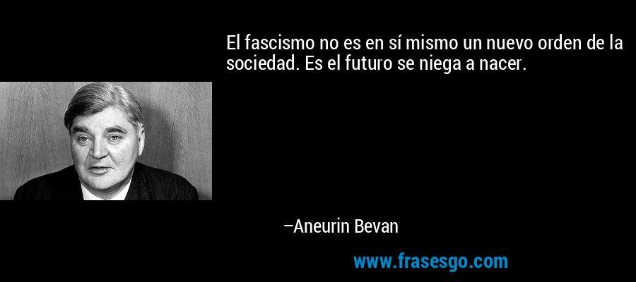 El fascismo no es en sí mismo un nuevo orden de la sociedad. Es el futuro se niega a nacer. – Aneurin Bevan