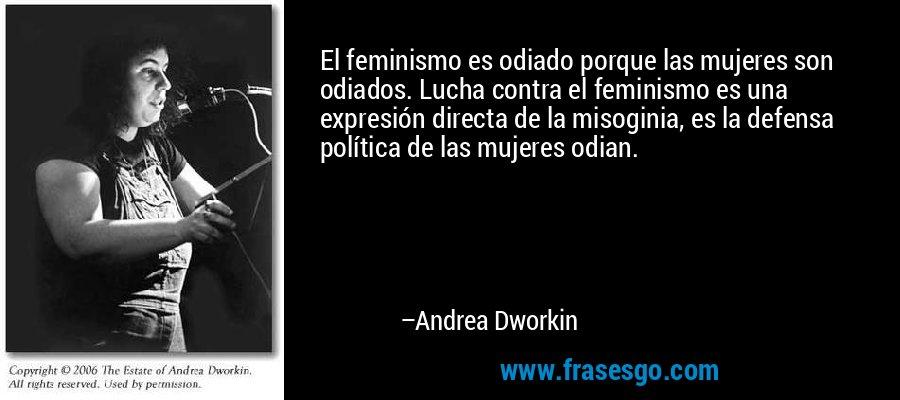 El feminismo es odiado porque las mujeres son odiados. Lucha contra el feminismo es una expresión directa de la misoginia, es la defensa política de las mujeres odian. – Andrea Dworkin