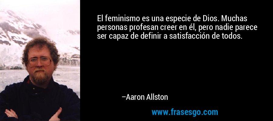 El feminismo es una especie de Dios. Muchas personas profesan creer en él, pero nadie parece ser capaz de definir a satisfacción de todos. – Aaron Allston