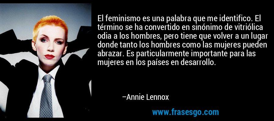 El feminismo es una palabra que me identifico. El término se ha convertido en sinónimo de vitriólica odia a los hombres, pero tiene que volver a un lugar donde tanto los hombres como las mujeres pueden abrazar. Es particularmente importante para las mujeres en los países en desarrollo. – Annie Lennox
