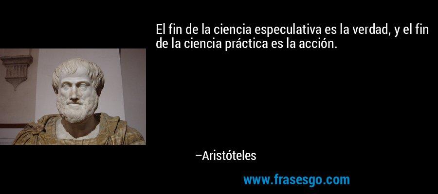 El fin de la ciencia especulativa es la verdad, y el fin de la ciencia práctica es la acción. – Aristóteles